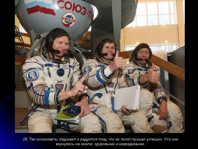 28. Так космонавты отдыхают и радуются тому, что их полет прошел успешно. Что они вернулись на землю здоровыми и невредимыми.
