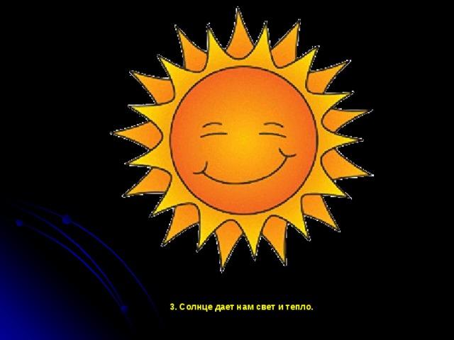 3. Солнце дает нам свет и тепло.