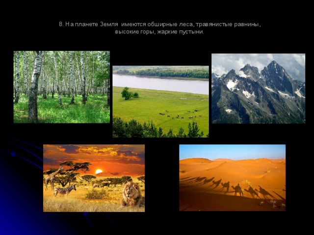 8. На планете Земля имеются обширные леса, травянистые равнины,  высокие горы, жаркие пустыни.