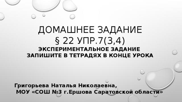 Домашнее задание  § 22 упр.7(3,4)  экспериментальное задание  запишите в тетрадях в конце урока Григорьева Наталья Николаевна,  МОУ «СОШ №3 г.Ершова Саратовской области»