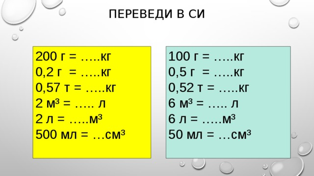 Переведи в СИ 200 г = …..кг 100 г = …..кг 0,2 г = …..кг 0,5 г = …..кг 0,57 т = …..кг 0,52 т = …..кг 2 м³ = ….. л 6 м³ = ….. л 2 л = …..м³ 6 л = …..м³ 500 мл = …см³ 50 мл = …см³