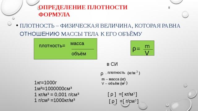 Определение плотности формула 8 Плотность – физическая величина, которая равна отношению массы тела к его объёму масса m плотность= ρ = ______________ ______ V объём  в СИ 3 плотность ρ (кг/м ) - m – масса (кг) 1кг=1000г 1м³=1000000см³ 1 кг/м³ = 0,001 г/см³ 1 г/см³ =1000кг/м³ ) 3 V – объём (м [ ρ ] =[ кг/м 3 ]   [ ρ ] =[ г/см 3 ]
