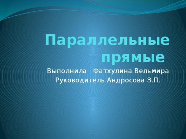 Параллельные прямые Выполнила Фатхулина Вельмира Руководитель Андросова З.П.