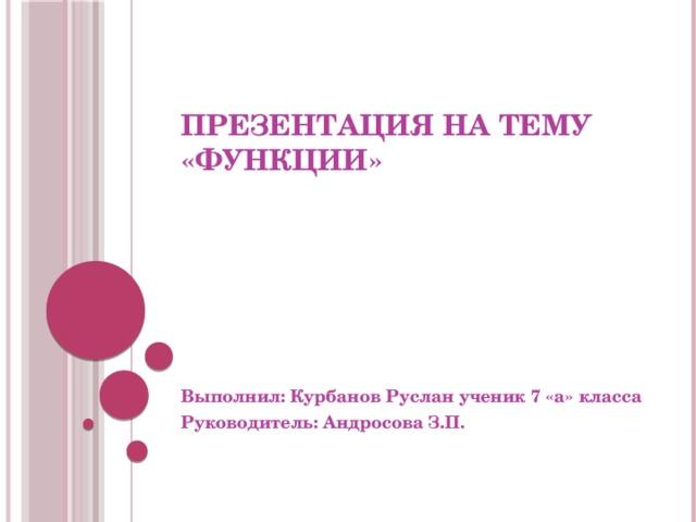 Презентация на тему «Функции» Выполнил: Курбанов Руслан ученик 7 «а» класса Руководитель: Андросова З.П.
