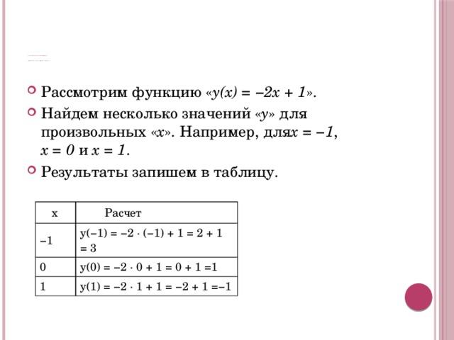 Графический способ задания функции      Графический способ задания функции Рассмотрим функцию « y(x) = −2x + 1 ». Найдем несколько значений « y » для произвольных « x ». Например, для x = −1 ,  x = 0 и x = 1 . Результаты запишем в таблицу.  x − 1  Расчет 0 y(−1) = −2 · (−1) + 1 = 2 + 1 =3 y(0) = −2 · 0 + 1 = 0 + 1 =1 1 y(1) = −2 · 1 + 1 = −2 + 1 =−1