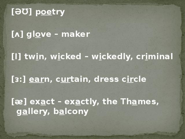 [ƏƱ] p oe try  [ᴧ] gl o ve – maker  [Ι] tw i n, w i cked – w i ckedly, cr i minal  [ᴈ:] ear n, c ur tain, dress c ir cle  [ᴂ] ex a ct – ex a ctly, the Th a mes, g a llery, b a lcony