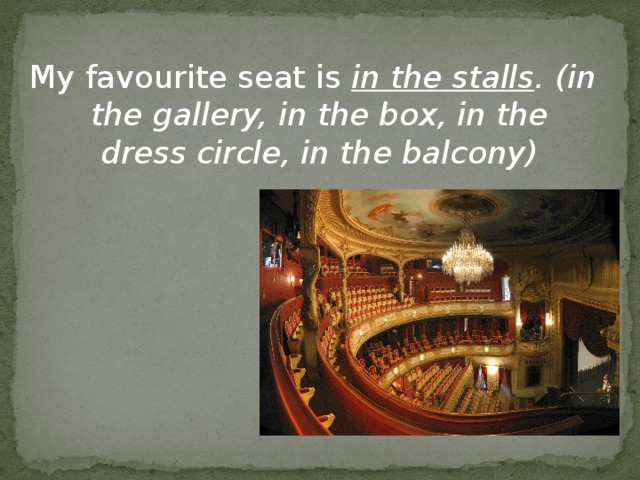 My favourite seat is in the stalls . (in the gallery, in the box, in the dress circle, in the balcony)