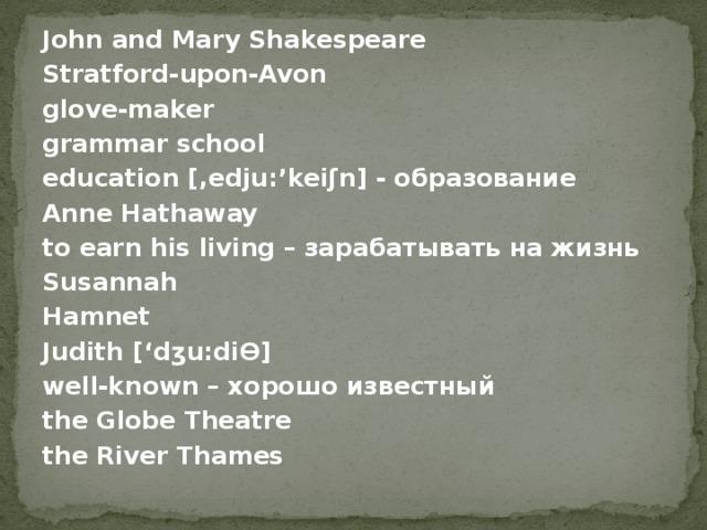 John and Mary Shakespeare Stratford-upon-Avon glove-maker grammar school education [, edju:'keiʃn] - образование Anne Hathaway to earn his living – зарабатывать на жизнь Susannah Hamnet Judith ['d ʒu:diϴ] well-known – хорошо известный the Globe Theatre the River Thames