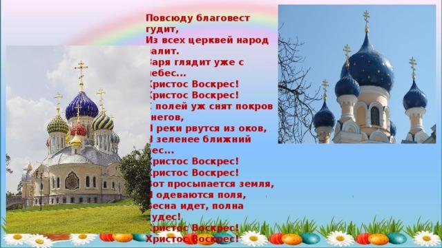 Повсюду благовест гудит,  Из всех церквей народ валит.  Заря глядит уже с небес...  Христос Воскрес! Христос Воскрес!  С полей уж снят покров снегов,  И реки рвутся из оков,  И зеленее ближний лес...  Христос Воскрес! Христос Воскрес!  Вот просыпается земля,  И одеваются поля,  Весна идет, полна чудес!  Христос Воскрес! Христос Воскрес!   ё