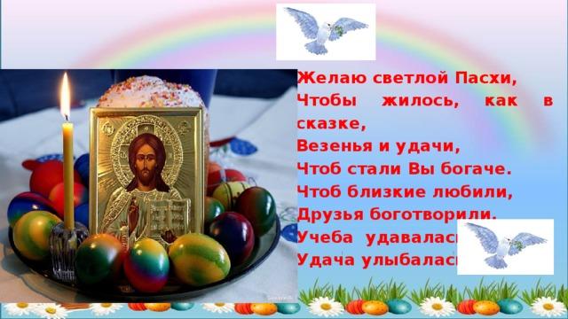Желаю светлой Пасхи, Чтобы жилось, как в сказке, Везенья и удачи, Чтоб стали Вы богаче. Чтоб близкие любили, Друзья боготворили, Учеба удавалась, Удача улыбалась.