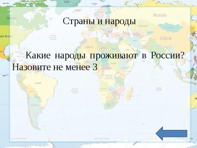 Страны и народы Какие народы проживают в России? Назовите не менее 3