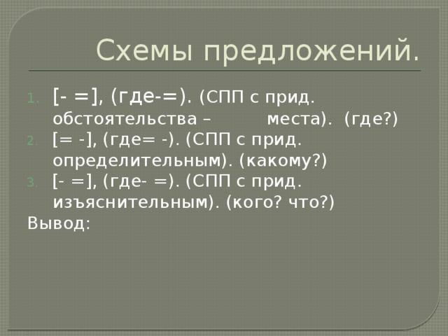 Схемы предложений. [- =], (где-=). (СПП с прид. обстоятельства – места). (где?) [= -], (где= -). (СПП с прид. определительным). (какому?) [- =], (где- =). (СПП с прид. изъяснительным). (кого? что?) Вывод: