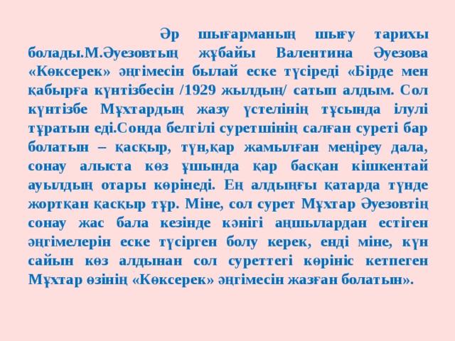 Әр шығарманың шығу тарихы болады.М.Әуезовтың жұбайы Валентина Әуезова «Көксерек» әңгімесін былай еске түсіреді «Бірде мен қабырға күнтізбесін /1929 жылдың/ сатып алдым. Сол күнтізбе Мұхтардың жазу үстелінің тұсында ілулі тұратын еді.Сонда белгілі суретшінің салған суреті бар болатын – қасқыр, түн,қар жамылған меңіреу дала, сонау алыста көз ұшында қар басқан кішкентай ауылдың отары көрінеді. Ең алдыңғы қатарда түнде жортқан қасқыр тұр. Міне, сол сурет Мұхтар Әуезовтің сонау жас бала кезінде кәнігі аңшылардан естіген әңгімелерін еске түсірген болу керек, енді міне, күн сайын көз алдынан сол суреттегі көрініс кетпеген Мұхтар өзінің «Көксерек» әңгімесін жазған болатын».