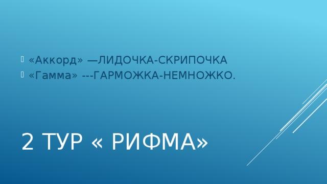 «Аккорд» —ЛИДОЧКА-СКРИПОЧКА «Гамма» ---ГАРМОЖКА-НЕМНОЖКО.