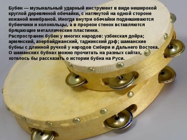 Бубен— музыкальный ударный инструмент ввиде неширокой круглой деревянной обечайки, снатянутой наодной стороне кожаной мембраной. Иногда внутри обечайки подвешиваются бубенчики иколокольцы, авпрорези стенок вставляются бряцающие металлические пластинки. Распространен бубен умногих народов: узбекская дойра; армянский, азербайджанский, таджикский дэф; шаманские бубны сдлинной ручкой ународов Сибири иДальнего Востока. Ошаманских бубнах можно прочитать наразных сайтах, хотелосьбы рассказать оистории бубна наРуси.
