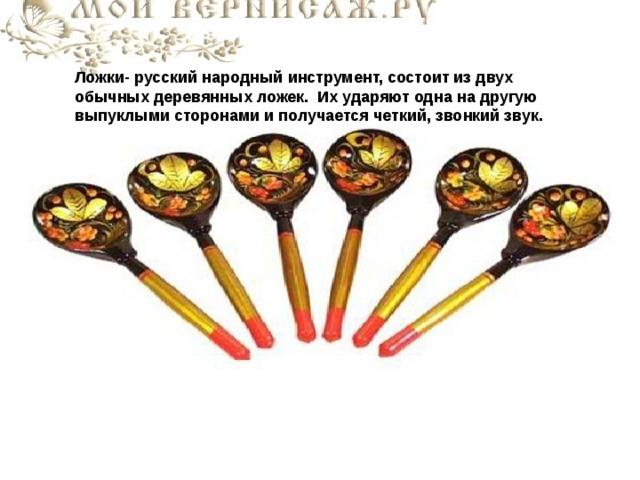 Ложки- русский народный инструмент, состоит из двух обычных деревянных ложек. Их ударяют одна на другую выпуклыми сторонами и получается четкий, звонкий звук.