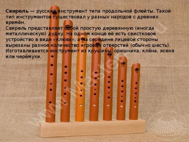 Свирель — русский инструмент типа продольной флейты. Такой тип инструментов существовал у разных народов с древних времён. Свирель представляет собой простую деревянную (иногда металлическую) дудку. На одном конце её есть свистковое устройство в виде «клюва», а на середине лицевой стороны вырезаны разное количество игровых отверстий (обычно шесть). Изготавливается инструмент из крушины, орешника, клёна, ясеня или черёмухи.