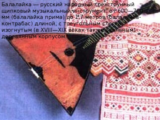 Балалайка — русский народный  трёхструнный щипковый музыкальный инструмент, от 600—700 мм (балалайка прима) до 1,7 метров (балалайка-контрабас) длиной, с треугольным слегка изогнутым (в XVIII—XIX веках также овальным) деревянным корпусом.