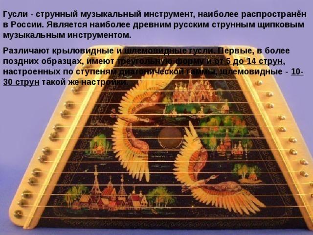 Гусли - струнный музыкальный инструмент, наиболее распространён в России. Является наиболее древним русским струнным щипковым музыкальным инструментом. Различают крыловидные и шлемовидные гусли. Первые, в более поздних образцах, имеют треугольную форму и от 5 до 14 струн , настроенных по ступеням диатонической гаммы, шлемовидные - 10-30 струн такой же настройки.
