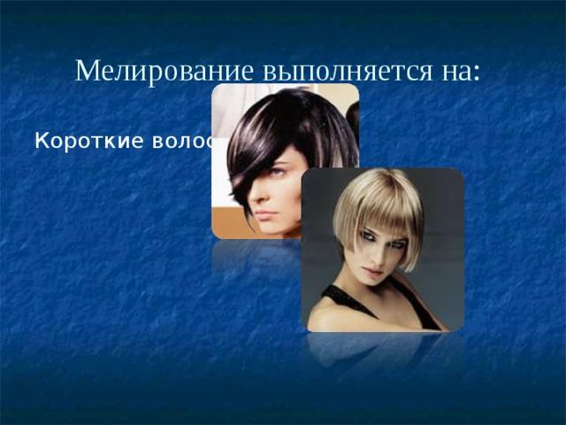 Мелирование выполняется на:  Короткие волосы