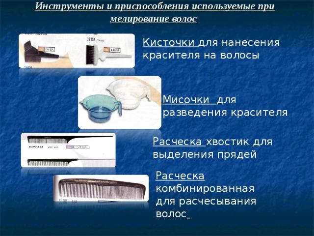 Инструменты и приспособления используемые при мелирование волос  Кисточки для нанесения красителя на волосы Мисочки для разведения красителя Расческа хвостик для выделения прядей Расческа комбинированная для расчесывания волос
