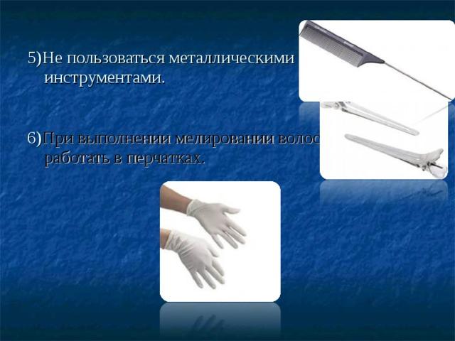 5)Не пользоваться металлическими инструментами.   6) При выполнении мелировании волос работать в перчатках.