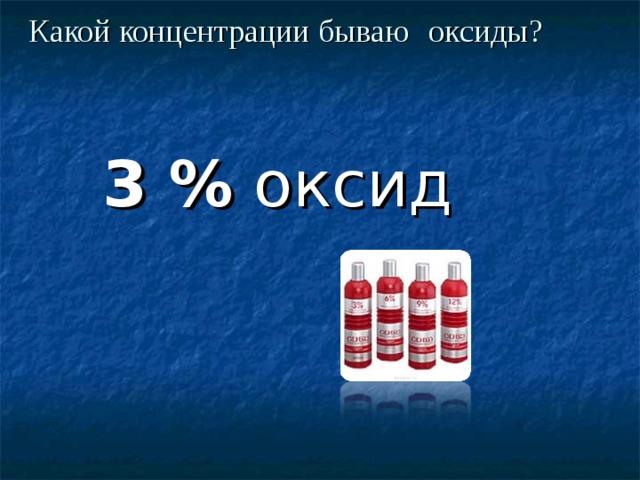 Какой концентрации бываю  оксиды?  3 % оксид
