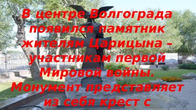 В центре Волгограда появился памятник жителям Царицына – участникам первой Мировой войны. Монумент представляет из себя крест с восседающим на нём двуглавым орлом.