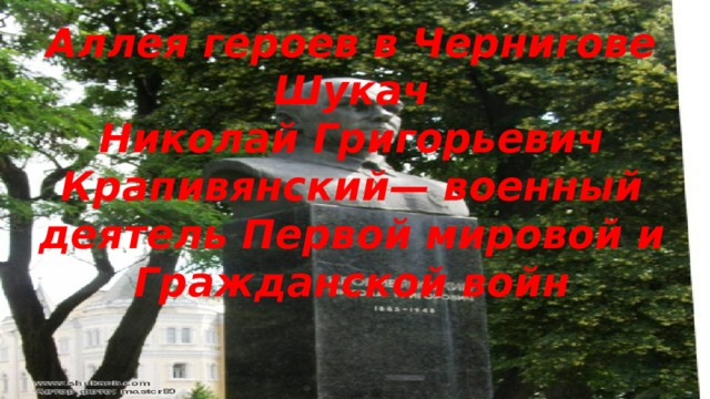 Аллея героев в Чернигове Шукач Николай Григорьевич Крапивянский— военный деятель Первой мировой и Гражданской войн