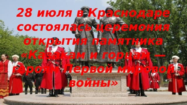 28 июля в Краснодаре состоялась церемония открытия памятника «Казакам и горцам — героям Первой мировой войны»