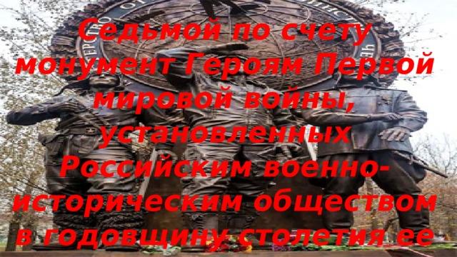 Седьмой по счету монумент Героям Первой мировой войны, установленных Российским военно-историческим обществом в годовщину столетия ее начала.