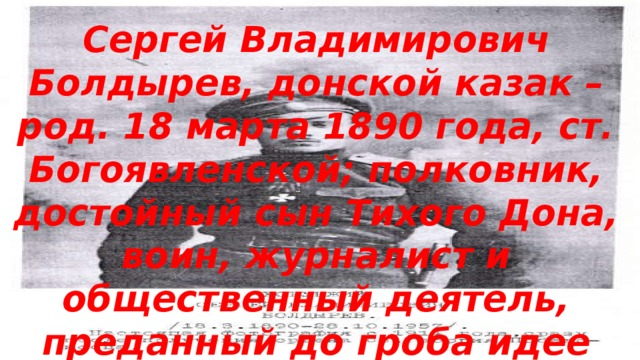 Сергей Владимирович Болдырев, донской казак – род. 18 марта 1890 года, ст. Богоявленской; полковник, достойный сын Тихого Дона, воин, журналист и общественный деятель, преданный до гроба идее возрождения казачества.