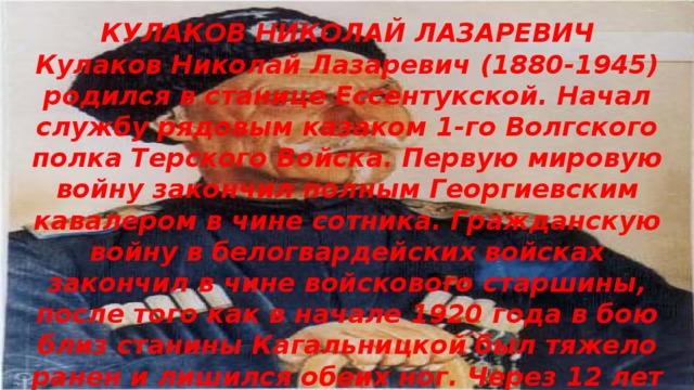 КУЛАКОВ НИКОЛАЙ ЛАЗАРЕВИЧ Кулаков Николай Лазаревич (1880-1945) родился в станице Ессентукской. Начал службу рядовым казаком 1-го Волгского полка Терского Войска. Первую мировую войну закончил полным Георгиевским кавалером в чине сотника. Гражданскую войну в белогвардейских войсках закончил в чине войскового старшины, после того как в начале 1920 года в бою близ станины Кагальницкой был тяжело ранен и лишился обеих ног. Через 12 лет был арестован органами ОГПУ, но отпущен как инвалид