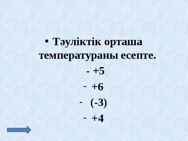 Тәуліктік орташа температураны есепте.  - +5 +6  (-3) +4