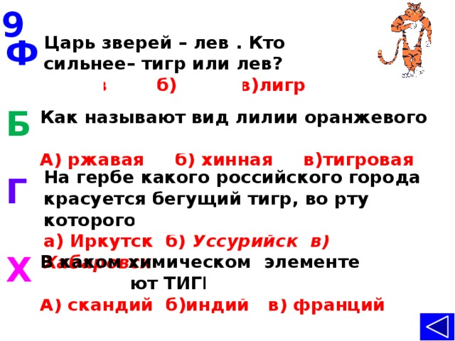 9 Царь зверей – лев . Кто сильнее–тигр или лев?  А) лев б) тигр в)лигр Ф Б Как называют вид лилии оранжевого цвета?  А) ржавая б) хинная в)тигровая   На гербе какого российского города красуется бегущийтигр, во рту которого соболь?  а) Иркутск б) Уссурийск в) Хабаровск Г    В каком химическом элементе проживают ТИГРЫ? А) скандий б)индий в) франций   Х