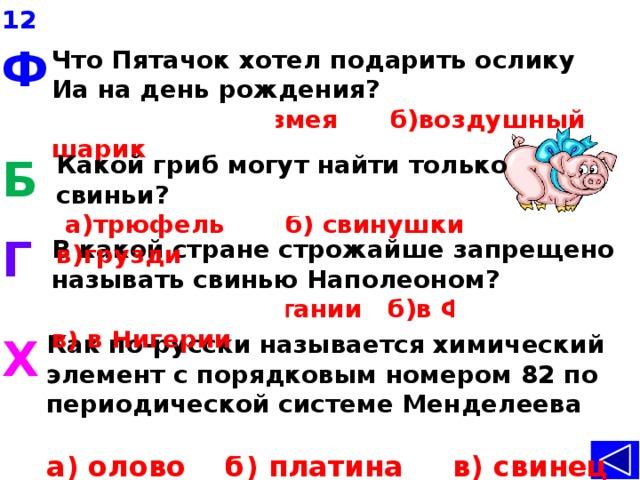 12 Ф Что Пятачок хотел подарить ослику Иа на день рождения? а)воздушного змея б)воздушный шарик Б Какой гриб могут найти только свиньи?  а)трюфель б) свинушки в)грузди Г В какой стране строжайше запрещено называть свинью Наполеоном? а) в Великобритании б)в Франции в) в Нигерии Как по-русски называется химический элемент с порядковым номером 82 по периодической системе Менделеева –Plumbum? Х а) олово б) платина в) свинец