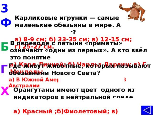 3 Карликовые игрунки — самые маленькие обезьяны в мире. А какой у них рост?  а) 8-9 см; б) 33-35 см; в) 12-15 см; г) 25-27 см.   Ф В переводе с латыни «приматы» означают «одни из первых». А кто ввёл это понятие в науку?  а) Карл Линней; б) Чарльз Дарвин; в) Г. Мендель; Б Г Где живут животные, которых называют обезьянами Нового Света?  а) В Южной Америке; б) В Африке; в) В Австралии   Х Орангутаны имеют цвет одного из индикаторов в нейтральной среде. Назовите его.  а) Красный ;б)Фиолетовый; в) Рыжий; г) Белый.