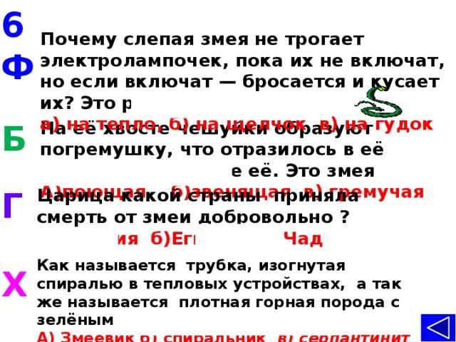 6 Почему слепаязмеяне трогает электролампочек, пока их не включат, но если включат — бросается и кусает их? Это реакция на  а) на тепло, б) на щелчок в) на гудок  Ф На её хвосте чешуйки образуют погремушку, что отразилось в её названии. Назовите её. Это змея Б А)поющая б)звенящая в) гремучая  Г Царица какой страны приняла смерть от змеи добровольно ? А) Япония б)Египет в) Чад Как называется трубка, изогнутая спиралью в тепловых устройствах, а так же называется плотная горная порода с зелёными пятнами. А) Змеевик б) спиральник в) серпантинит Х