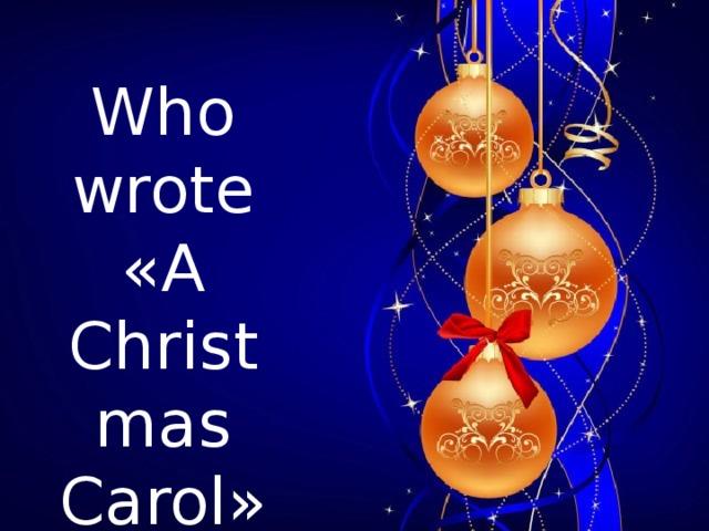 Who wrote « A Christmas  Carol »?