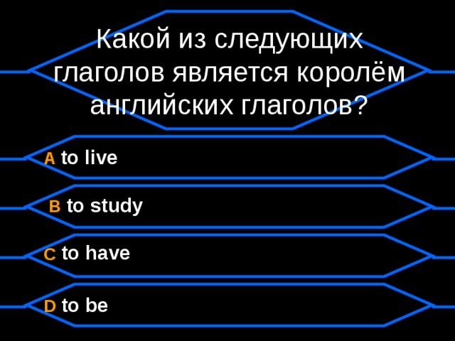 Какой из следующих глаголов является королём английских глаголов?  A to live  B to study  C to have  D to be