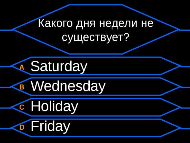Какого дня недели не существует? A  Saturday B  Wednesday C  Holiday D  Friday