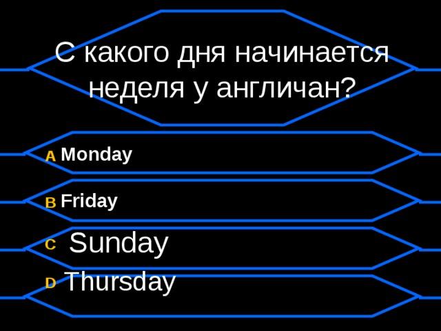 С какого дня начинается неделя у англичан? A  Monday B  Friday C  Sunday D  Thursday