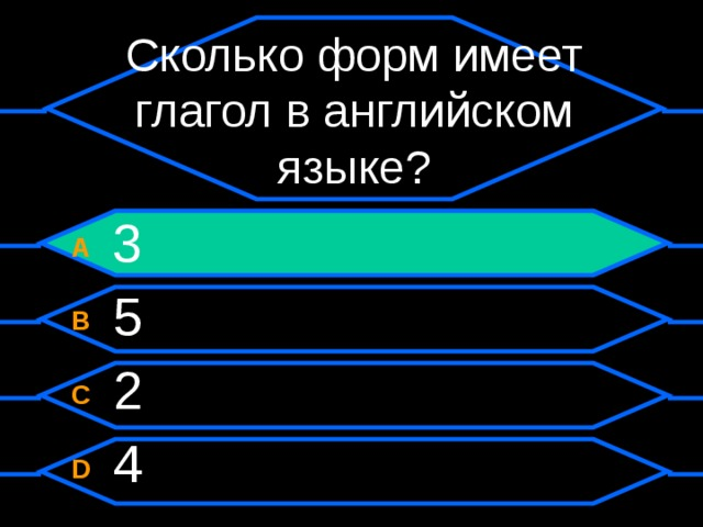 Сколько форм имеет глагол в английском языке? A  3 B  5 C  2 D  4