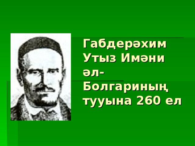 Габдерәхим Утыз Имәни әл-Болгариның тууына 260 ел