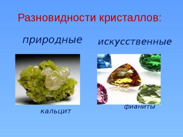 Разновидности кристаллов:   искусственные  природные              кальцит  фианиты