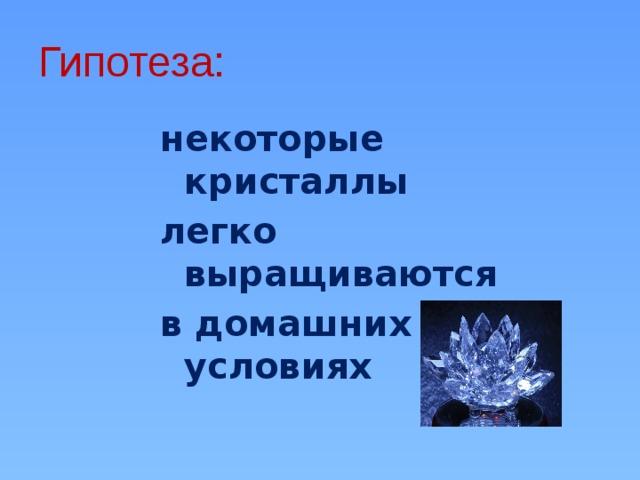 Гипотеза: некоторые кристаллы легко выращиваются в домашних условиях