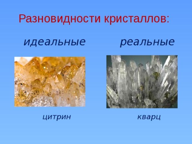 Разновидности кристаллов:   реальные  идеальные              цитрин  кварц