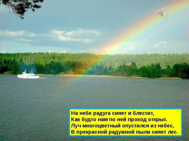 На небе радуга сияет и блестит,  Как будто нам по ней проход открыт.  Луч многоцветный опустился из небес,  В прекрасной радужной пыли сияет лес.
