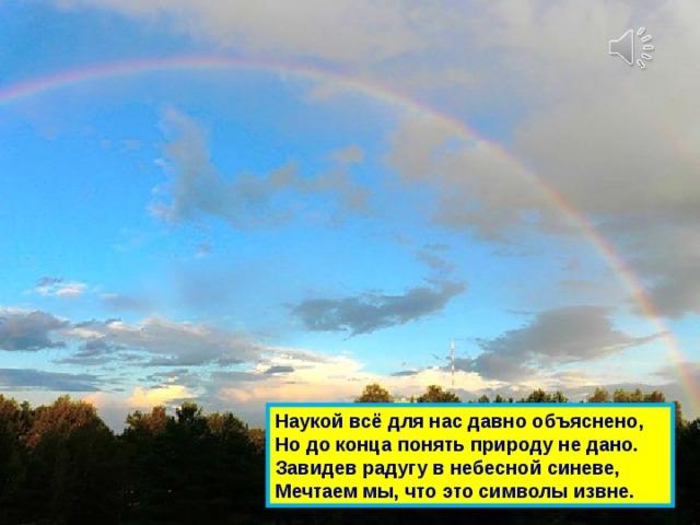 Наукой всё для нас давно объяснено,  Но до конца понять природу не дано.  Завидев радугу в небесной синеве,  Мечтаем мы, что это символы извне.
