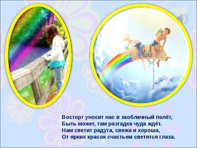 Восторг уносит нас в заоблачный полёт,  Быть может, там разгадка чуда ждёт.  Нам светит радуга, свежа и хороша,  От ярких красок счастьем светятся глаза.